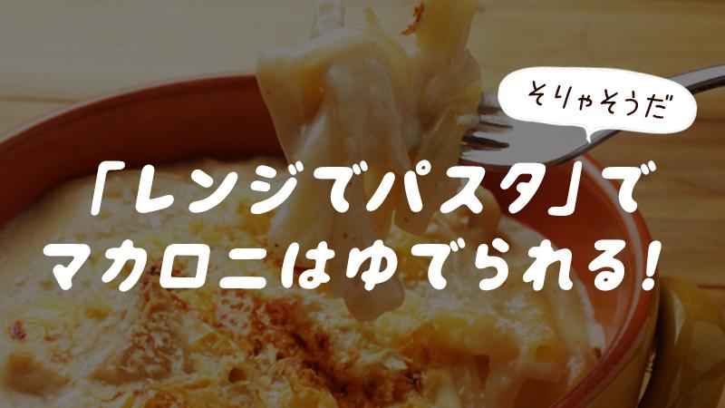 レンジでパスタでマカロニは茹でられる?レンジでマカロニを茹でるときの注意点