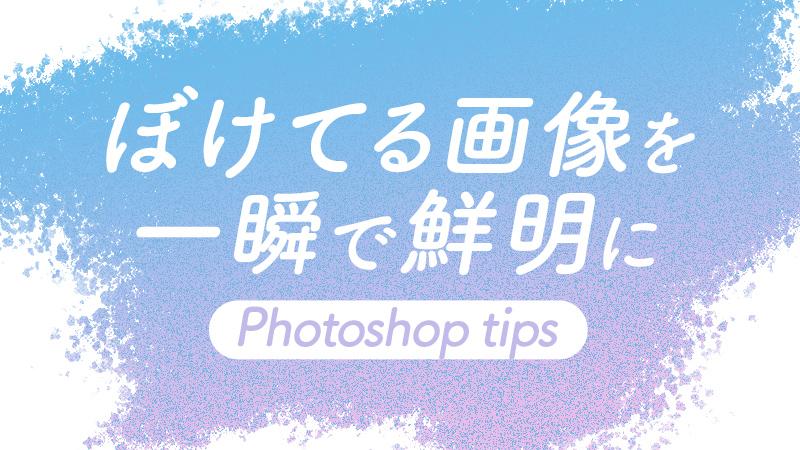 【Photoshop便利技】ぼけてる画像を一瞬で鮮明に!アンシャープマスク